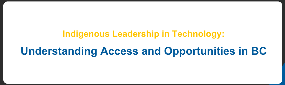 Regional Engagements Sessions for Indigenous Leadership in Technology: Understanding Access and Opportunities in BC banner